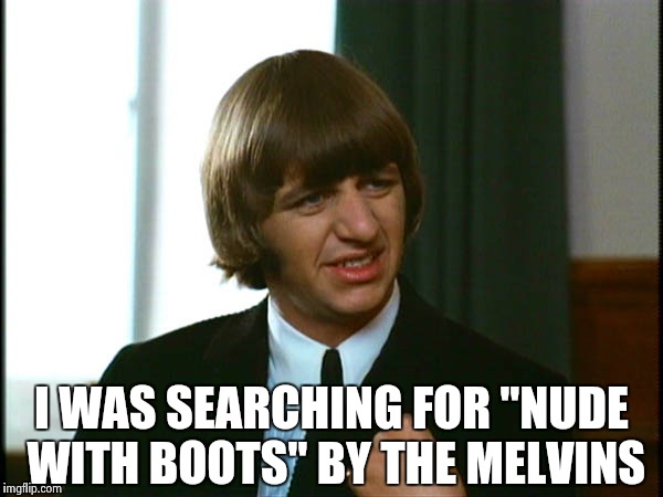 "Ringo Starr | I WAS SEARCHING FOR ""NUDE WITH BOOTS"" BY THE MELVINS 