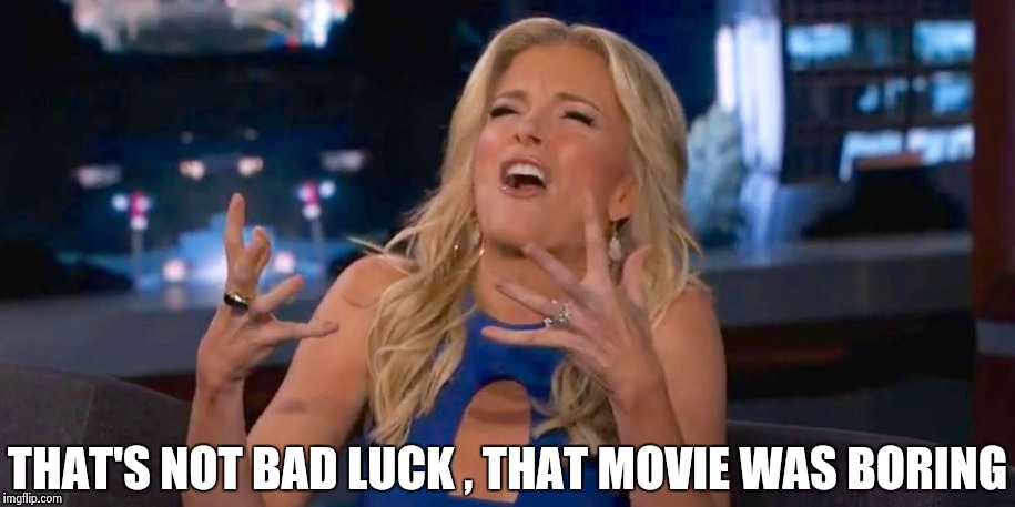 Megan Kelley | THAT'S NOT BAD LUCK , THAT MOVIE WAS BORING | image tagged in megan kelley | made w/ Imgflip meme maker