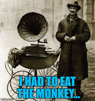 1920's jukebox... | I HAD TO EAT THE MONKEY... | image tagged in 1920's street gramophone player,memes,music,animals,monkeys | made w/ Imgflip meme maker