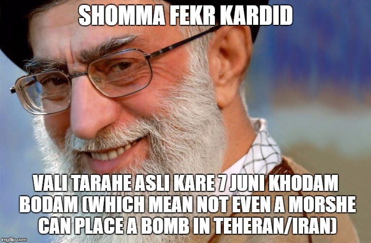 SHOMMA FEKR KARDID; VALI TARAHE ASLI KARE 7 JUNI KHODAM BODAM (WHICH MEAN NOT EVEN A MORSHE CAN PLACE A BOMB IN TEHERAN/IRAN) | made w/ Imgflip meme maker