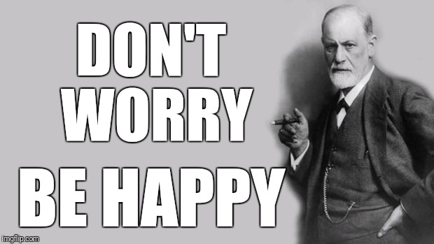 Sigmund Freud | DON'T WORRY BE HAPPY | image tagged in sigmund freud | made w/ Imgflip meme maker