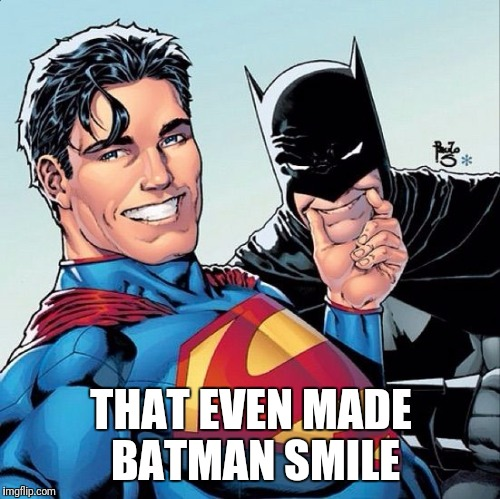 Superman and Batman smiling | THAT EVEN MADE BATMAN SMILE | image tagged in superman and batman smiling | made w/ Imgflip meme maker