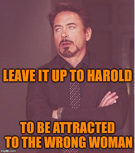 Face You Make Robert Downey Jr Meme | LEAVE IT UP TO HAROLD TO BE ATTRACTED TO THE WRONG WOMAN | image tagged in memes,face you make robert downey jr | made w/ Imgflip meme maker