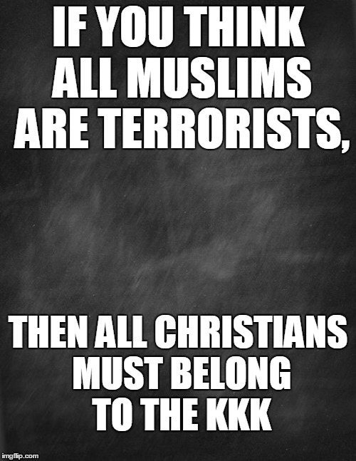 black blank |  IF YOU THINK ALL MUSLIMS ARE TERRORISTS, THEN ALL CHRISTIANS MUST BELONG TO THE KKK | image tagged in black blank | made w/ Imgflip meme maker