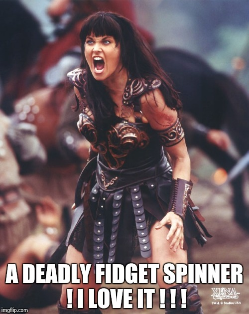 Xena is pissed | A DEADLY FIDGET SPINNER ! I LOVE IT ! ! ! | image tagged in xena is pissed | made w/ Imgflip meme maker