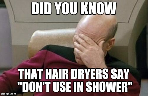 "Captain Picard Facepalm Meme | DID YOU KNOW THAT HAIR DRYERS SAY ""DON'T USE IN SHOWER"" 