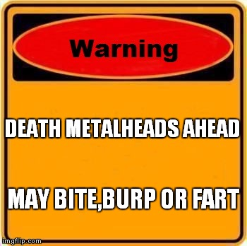 Warning Sign Meme | DEATH METALHEADS AHEAD MAY BITE,BURP OR FART | image tagged in memes,warning sign | made w/ Imgflip meme maker