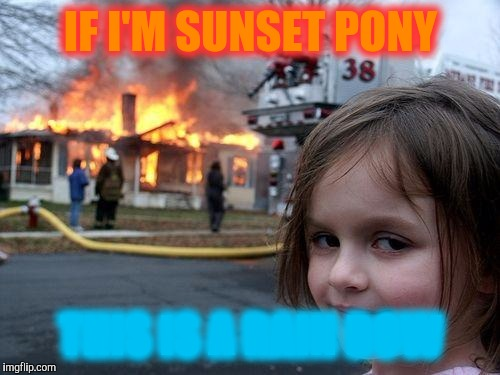 Disaster Girl Meme | IF I'M SUNSET PONY THIS IS A RAIN BOW | image tagged in memes,disaster girl | made w/ Imgflip meme maker