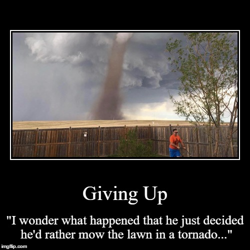 "Giving Up | ""I wonder what happened that he just decided he'd rather mow the lawn in a tornado..."" 