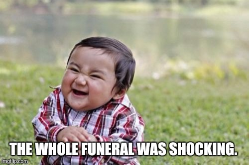 Evil Toddler Meme | THE WHOLE FUNERAL WAS SHOCKING. | image tagged in memes,evil toddler | made w/ Imgflip meme maker
