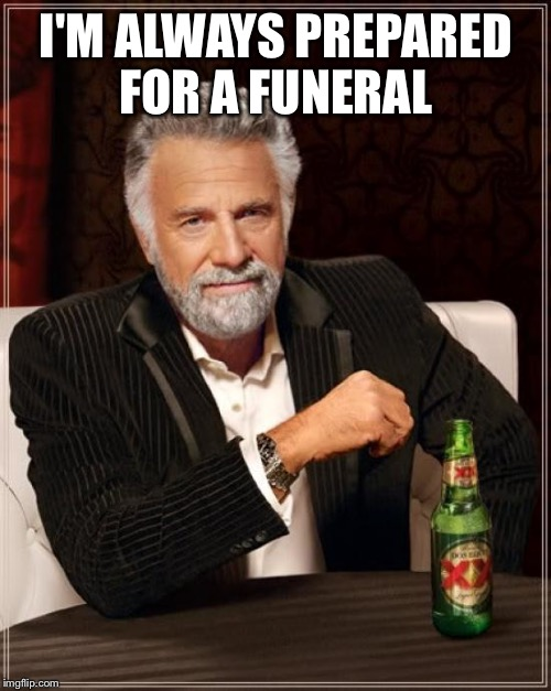 The Most Interesting Man In The World Meme | I'M ALWAYS PREPARED FOR A FUNERAL | image tagged in memes,the most interesting man in the world | made w/ Imgflip meme maker
