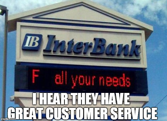 I hear they have great customer service! | I HEAR THEY HAVE GREAT CUSTOMER SERVICE | image tagged in bank,customer service | made w/ Imgflip meme maker