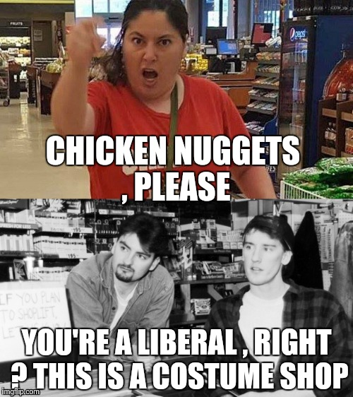 CHICKEN NUGGETS , PLEASE YOU'RE A LIBERAL , RIGHT ? THIS IS A COSTUME SHOP | image tagged in angry clerks | made w/ Imgflip meme maker
