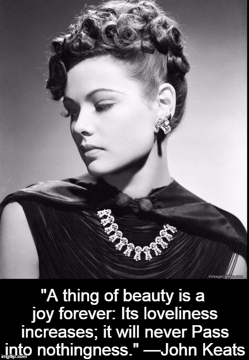 "Beauty is a Joy Forever | ""A thing of beauty is a joy forever:Its loveliness increases; it will neverPass into nothingness."" —John Keats 