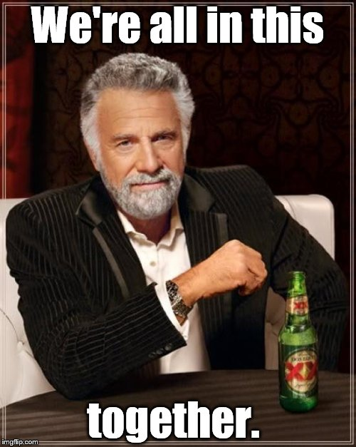 The Most Interesting Man In The World Meme | We're all in this together. | image tagged in memes,the most interesting man in the world | made w/ Imgflip meme maker