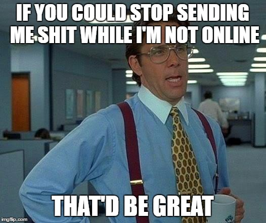 Internet Friends Sometimes | IF YOU COULD STOP SENDING ME SHIT WHILE I'M NOT ONLINE THAT'D BE GREAT | image tagged in memes,that would be great | made w/ Imgflip meme maker
