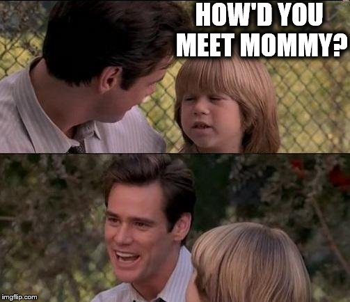 Thats Just Something X Say Meme | HOW'D YOU MEET MOMMY? | image tagged in memes,thats just something x say | made w/ Imgflip meme maker