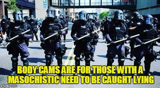 BODY CAMS ARE FOR THOSE WITH A MASOCHISTIC NEED TO BE CAUGHT LYING | made w/ Imgflip meme maker