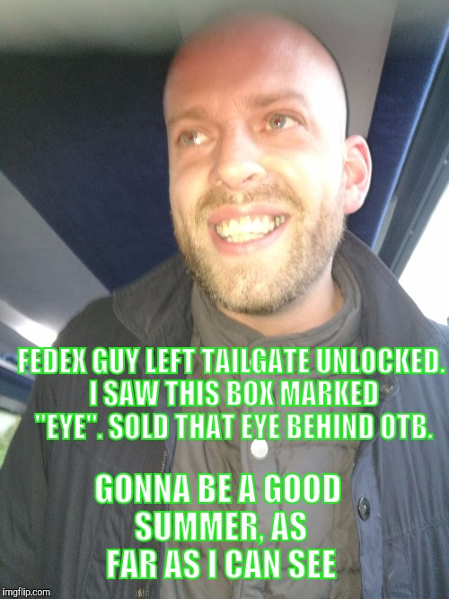 "FEDEX GUY LEFT TAILGATE UNLOCKED. I SAW THIS BOX MARKED ""EYE"". SOLD THAT EYE BEHIND OTB. GONNA BE A GOOD SUMMER, AS FAR AS I CAN SEE 