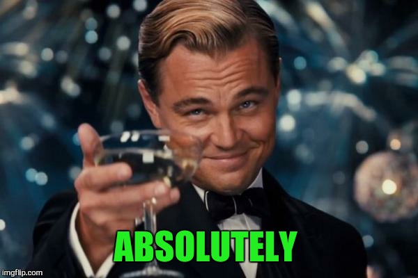 Leonardo Dicaprio Cheers Meme | ABSOLUTELY | image tagged in memes,leonardo dicaprio cheers | made w/ Imgflip meme maker