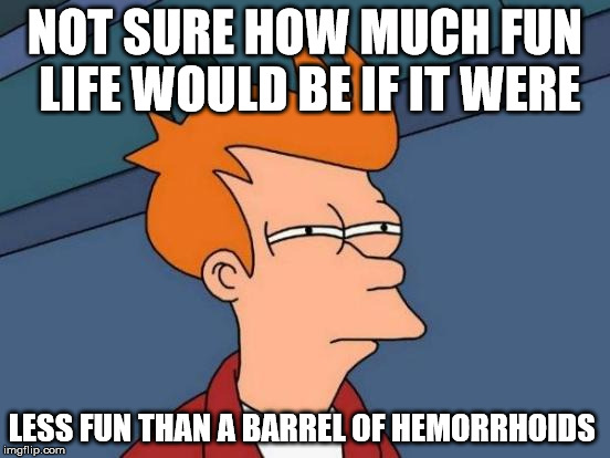 Futurama Fry Meme | NOT SURE HOW MUCH FUN LIFE WOULD BE IF IT WERE LESS FUN THAN A BARREL OF HEMORRHOIDS | image tagged in memes,futurama fry | made w/ Imgflip meme maker