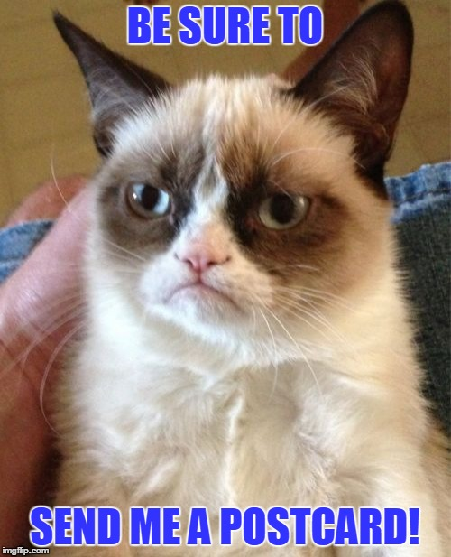 Grumpy Cat Meme | BE SURE TO SEND ME A POSTCARD! | image tagged in memes,grumpy cat | made w/ Imgflip meme maker