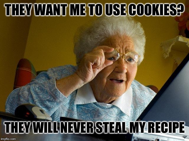 Grandma Finds The Internet Meme | THEY WANT ME TO USE COOKIES? THEY WILL NEVER STEAL MY RECIPE | image tagged in memes,grandma finds the internet | made w/ Imgflip meme maker