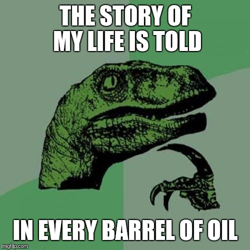 Philosoraptor Meme | THE STORY OF MY LIFE IS TOLD IN EVERY BARREL OF OIL | image tagged in memes,philosoraptor | made w/ Imgflip meme maker