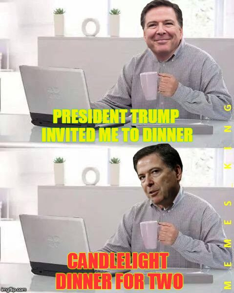 Hide The Pain Comey | PRESIDENT TRUMP INVITED ME TO DINNER CANDLELIGHT DINNER FOR TWO | image tagged in hide the pain comey,memes | made w/ Imgflip meme maker