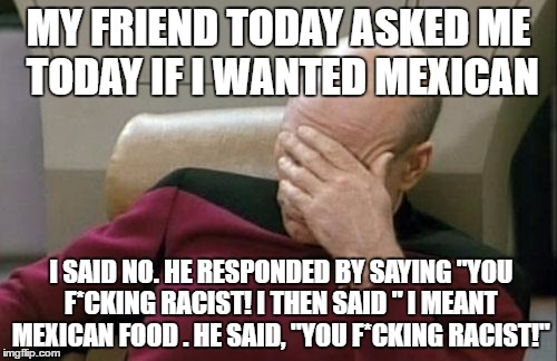 "I didn't mean what i said! | MY FRIEND TODAY ASKED ME TODAY IF I WANTED MEXICAN I SAID NO. HE RESPONDED BY SAYING ""YOU F*CKING RACIST! I THEN SAID "" I MEANT MEXICAN FOOD 