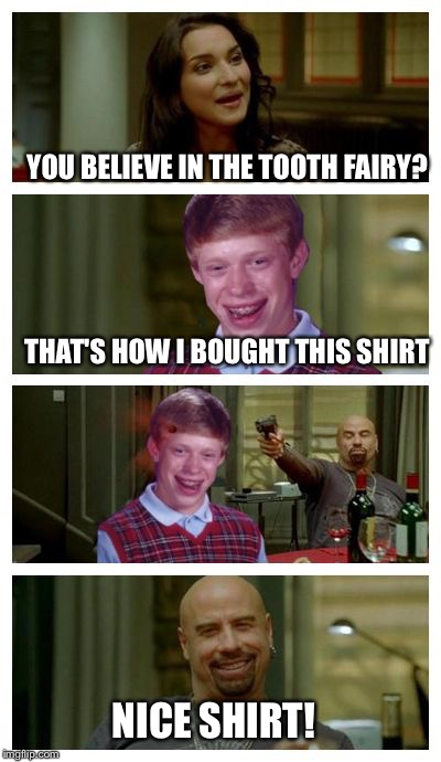 Skinhead John Travolta with Bad Luck Brian | YOU BELIEVE IN THE TOOTH FAIRY? THAT'S HOW I BOUGHT THIS SHIRT NICE SHIRT! | image tagged in skinhead john travolta with bad luck brian | made w/ Imgflip meme maker