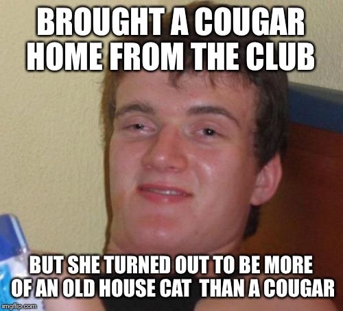 Cougar country  | BROUGHT A COUGAR HOME FROM THE CLUB BUT SHE TURNED OUT TO BE MORE OF AN OLD HOUSE CAT  THAN A COUGAR | image tagged in memes,10 guy,funny | made w/ Imgflip meme maker