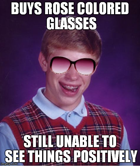 He overpaid as well...  | BUYS ROSE COLORED GLASSES STILL UNABLE TO SEE THINGS POSITIVELY | image tagged in bad luck brian,rose,glasses | made w/ Imgflip meme maker