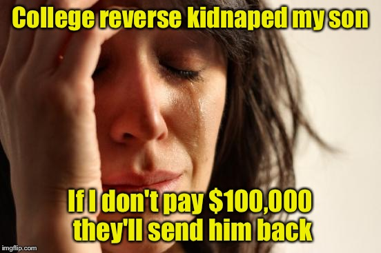 First World Problems Meme | College reverse kidnaped my son If I don't pay $100,000 they'll send him back | image tagged in memes,first world problems | made w/ Imgflip meme maker