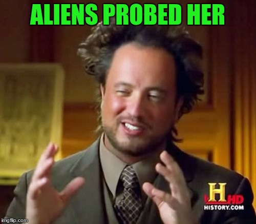 Ancient Aliens Meme | ALIENS PROBED HER | image tagged in memes,ancient aliens | made w/ Imgflip meme maker