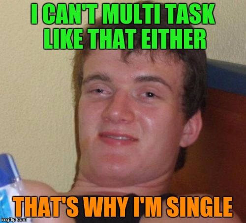 10 Guy Meme | I CAN'T MULTI TASK LIKE THAT EITHER THAT'S WHY I'M SINGLE | image tagged in memes,10 guy | made w/ Imgflip meme maker