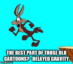 Delayed gravity  | THE BEST PART OF THOSE OLD CARTOONS?   DELAYED GRAVITY. | image tagged in cartoon | made w/ Imgflip meme maker