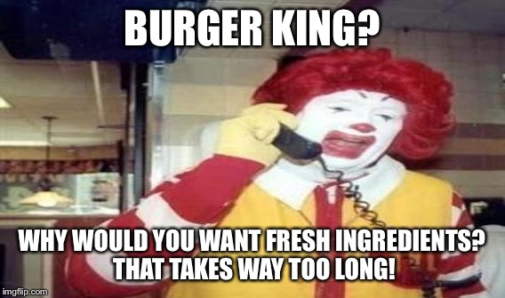 BURGER KING? WHY WOULD YOU WANT FRESH INGREDIENTS? THAT TAKES WAY TOO LONG! | made w/ Imgflip meme maker