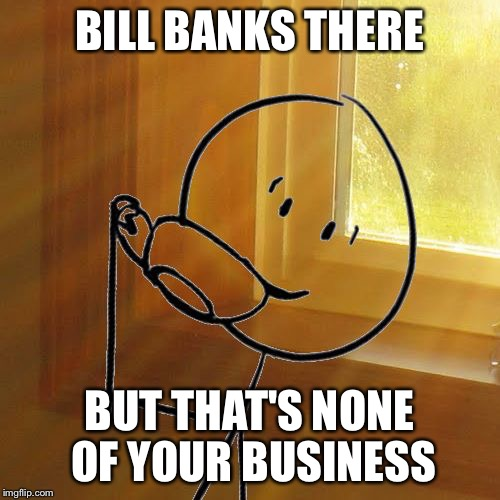 But Thats None of Bills Business | BILL BANKS THERE BUT THAT'S NONE OF YOUR BUSINESS | image tagged in but thats none of bills business | made w/ Imgflip meme maker