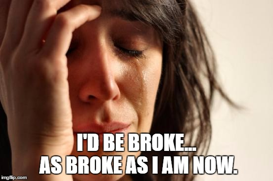 First World Problems Meme | I'D BE BROKE... AS BROKE AS I AM NOW. | image tagged in memes,first world problems | made w/ Imgflip meme maker