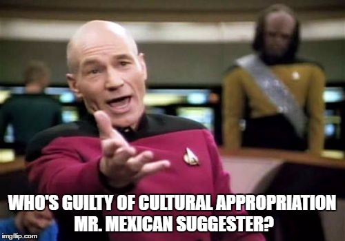 Picard Wtf Meme | WHO'S GUILTY OF CULTURAL APPROPRIATION MR. MEXICAN SUGGESTER? | image tagged in memes,picard wtf | made w/ Imgflip meme maker