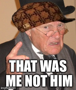 Back In My Day Meme | THAT WAS ME NOT HIM | image tagged in memes,back in my day,scumbag | made w/ Imgflip meme maker