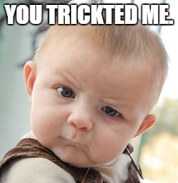 Skeptical Baby Meme | YOU TRICKTED ME. | image tagged in memes,skeptical baby | made w/ Imgflip meme maker