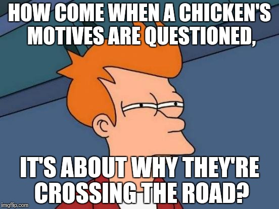 Is there something wrong going on here? | HOW COME WHEN A CHICKEN'S MOTIVES ARE QUESTIONED, IT'S ABOUT WHY THEY'RE CROSSING THE ROAD? | image tagged in memes,futurama fry | made w/ Imgflip meme maker