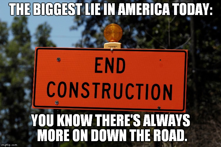 Road Rage | THE BIGGEST LIE IN AMERICA TODAY: YOU KNOW THERE'S ALWAYS MORE ON DOWN THE ROAD. | image tagged in road construction | made w/ Imgflip meme maker
