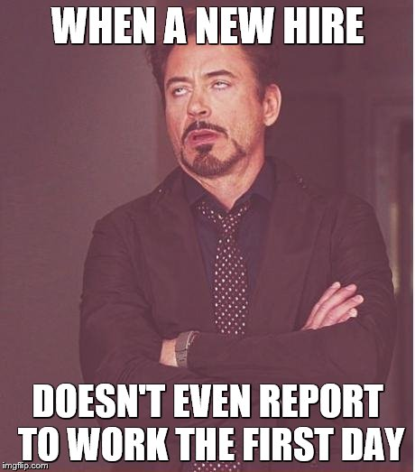 Face You Make Robert Downey Jr Meme | WHEN A NEW HIRE DOESN'T EVEN REPORT TO WORK THE FIRST DAY | image tagged in memes,face you make robert downey jr | made w/ Imgflip meme maker