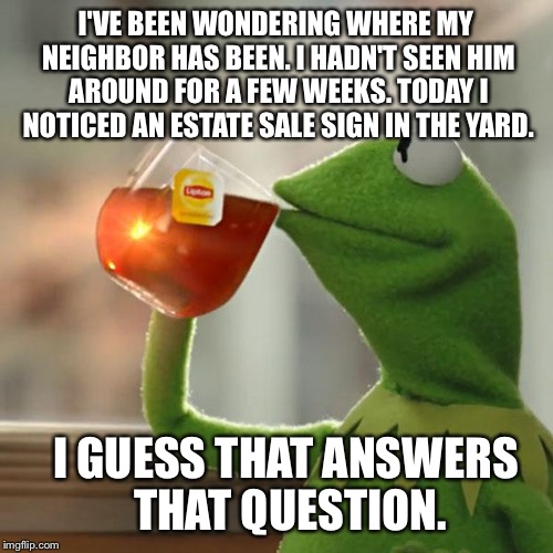 But Thats None Of My Business Meme | I'VE BEEN WONDERING WHERE MY NEIGHBOR HAS BEEN. I HADN'T SEEN HIM AROUND FOR A FEW WEEKS. TODAY I NOTICED AN ESTATE SALE SIGN IN THE YARD. I | image tagged in memes,but thats none of my business,kermit the frog | made w/ Imgflip meme maker