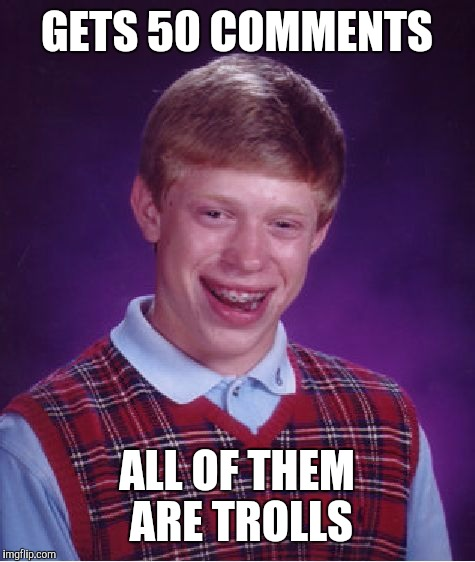 Bad Luck Brian Meme | GETS 50 COMMENTS ALL OF THEM ARE TROLLS | image tagged in memes,bad luck brian | made w/ Imgflip meme maker