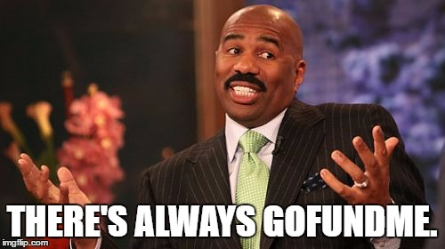 Steve Harvey Meme | THERE'S ALWAYS GOFUNDME. | image tagged in memes,steve harvey | made w/ Imgflip meme maker