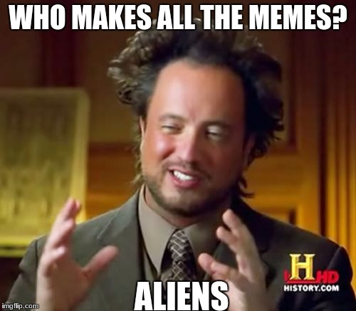 Ancient Aliens Meme | WHO MAKES ALL THE MEMES? ALIENS | image tagged in memes,ancient aliens | made w/ Imgflip meme maker
